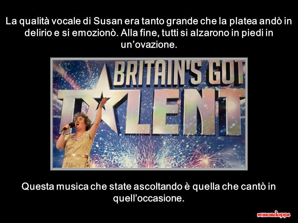 La qualità vocale di Susan era tanto grande che la platea andò in delirio e si emozionò. Alla fine, tutti si alzarono in piedi in un'ovazione.