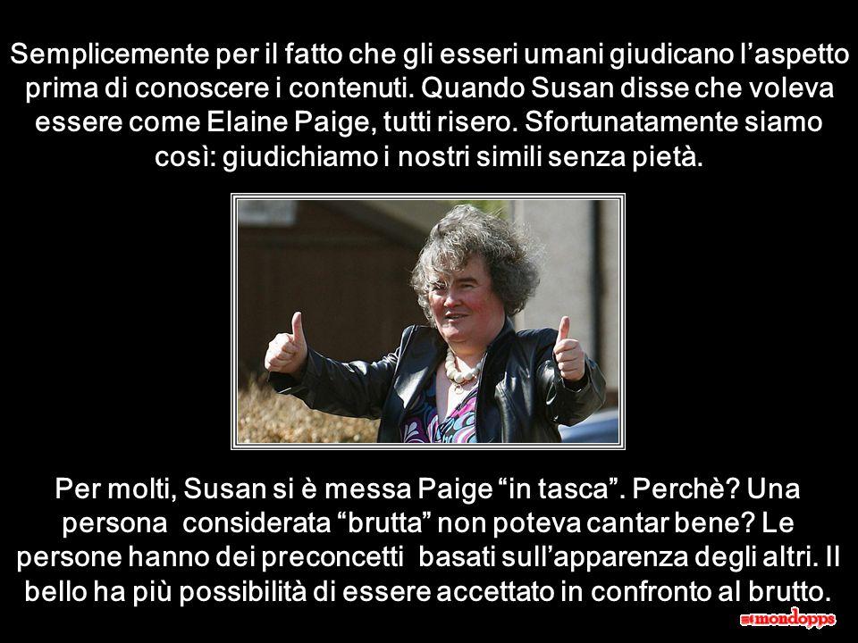Semplicemente per il fatto che gli esseri umani giudicano l'aspetto prima di conoscere i contenuti. Quando Susan disse che voleva essere come Elaine Paige, tutti risero. Sfortunatamente siamo così: giudichiamo i nostri simili senza pietà.