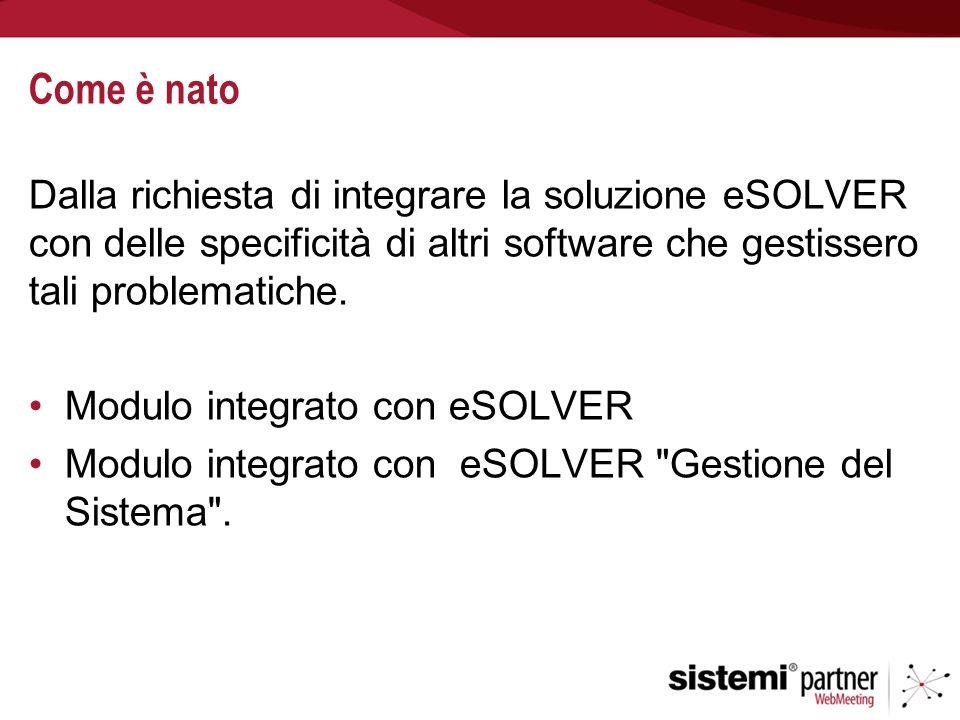 Come è nato Dalla richiesta di integrare la soluzione eSOLVER con delle specificità di altri software che gestissero tali problematiche.