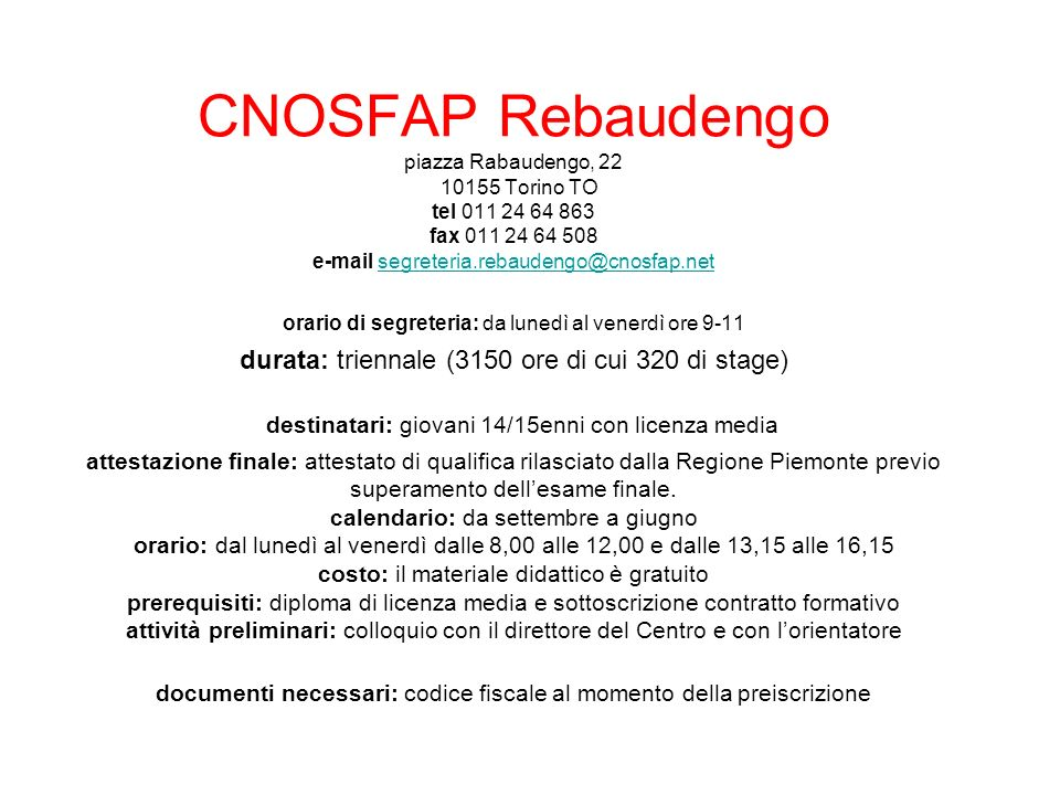 CNOSFAP Rebaudengo piazza Rabaudengo, 22 10155 Torino TO tel 011 24 64 863 fax 011 24 64 508 e-mail segreteria.rebaudengo@cnosfap.net orario di segreteria: da lunedì al venerdì ore 9-11 durata: triennale (3150 ore di cui 320 di stage) destinatari: giovani 14/15enni con licenza media attestazione finale: attestato di qualifica rilasciato dalla Regione Piemonte previo superamento dell'esame finale.