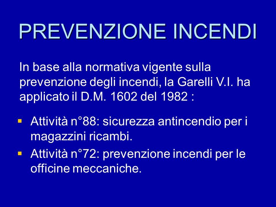 PREVENZIONE INCENDI In base alla normativa vigente sulla prevenzione degli incendi, la Garelli V.I. ha applicato il D.M. 1602 del 1982 :