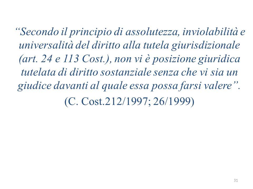 Secondo il principio di assolutezza, inviolabilità e universalità del diritto alla tutela giurisdizionale (art. 24 e 113 Cost.), non vi è posizione giuridica tutelata di diritto sostanziale senza che vi sia un giudice davanti al quale essa possa farsi valere .