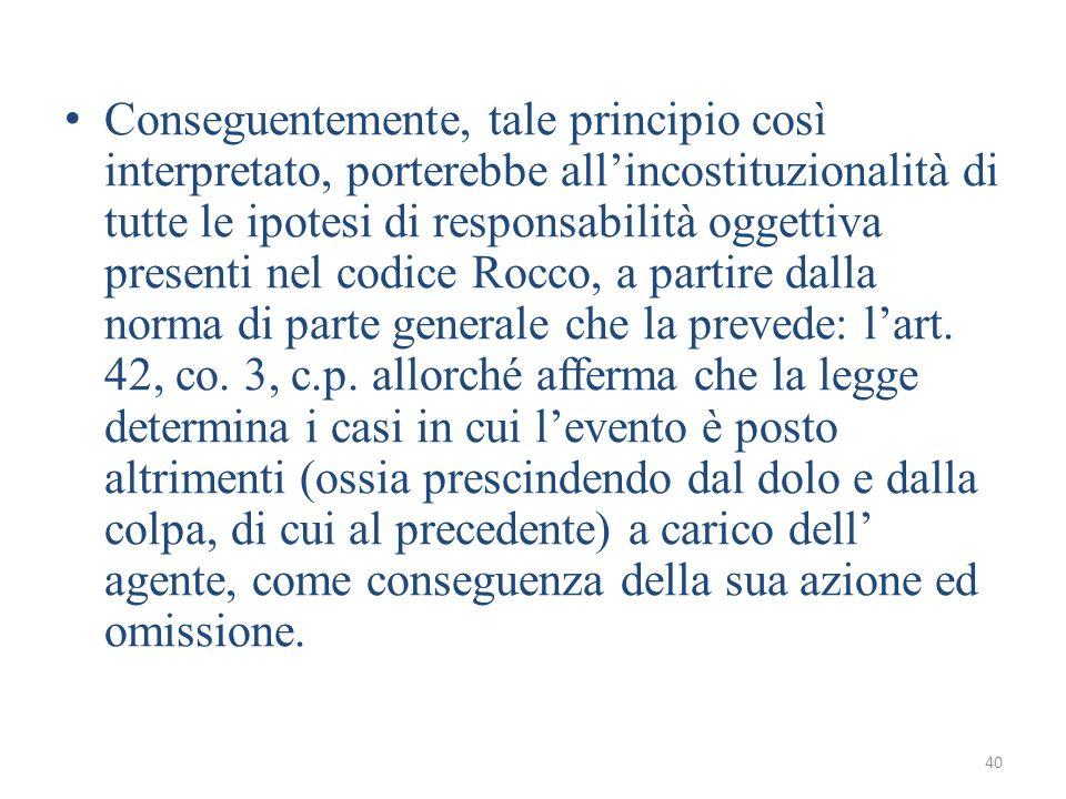 Conseguentemente, tale principio così interpretato, porterebbe all'incostituzionalità di tutte le ipotesi di responsabilità oggettiva presenti nel codice Rocco, a partire dalla norma di parte generale che la prevede: l'art.