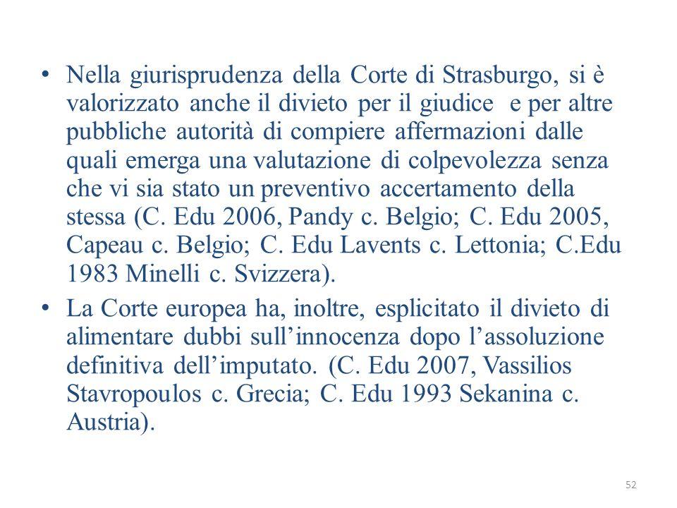 Nella giurisprudenza della Corte di Strasburgo, si è valorizzato anche il divieto per il giudice e per altre pubbliche autorità di compiere affermazioni dalle quali emerga una valutazione di colpevolezza senza che vi sia stato un preventivo accertamento della stessa (C. Edu 2006, Pandy c. Belgio; C. Edu 2005, Capeau c. Belgio; C. Edu Lavents c. Lettonia; C.Edu 1983 Minelli c. Svizzera).