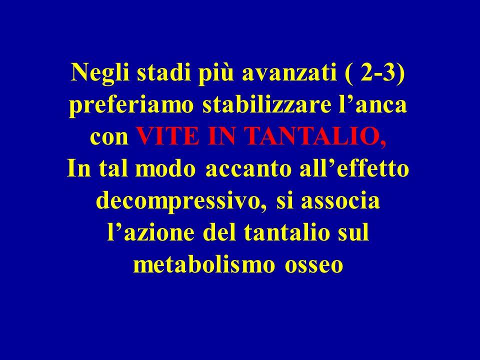 Negli stadi più avanzati ( 2-3) preferiamo stabilizzare l'anca con VITE IN TANTALIO, In tal modo accanto all'effetto decompressivo, si associa l'azione del tantalio sul metabolismo osseo