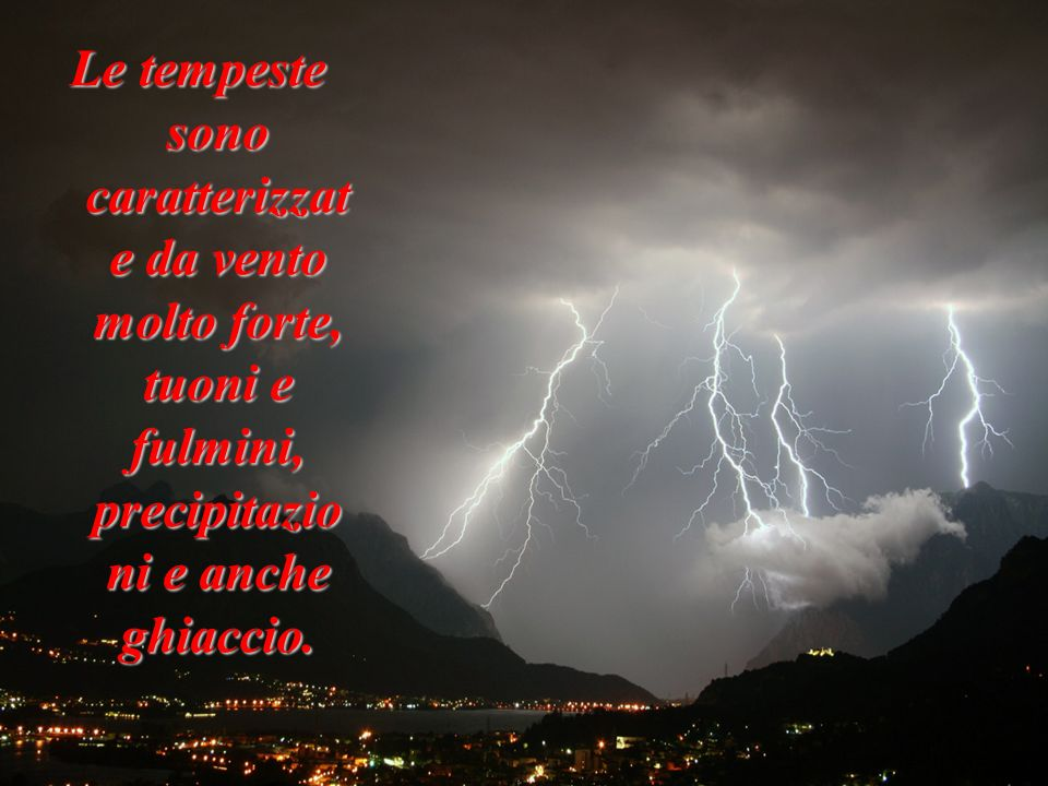 Le tempeste sono caratterizzate da vento molto forte, tuoni e fulmini, precipitazioni e anche ghiaccio.