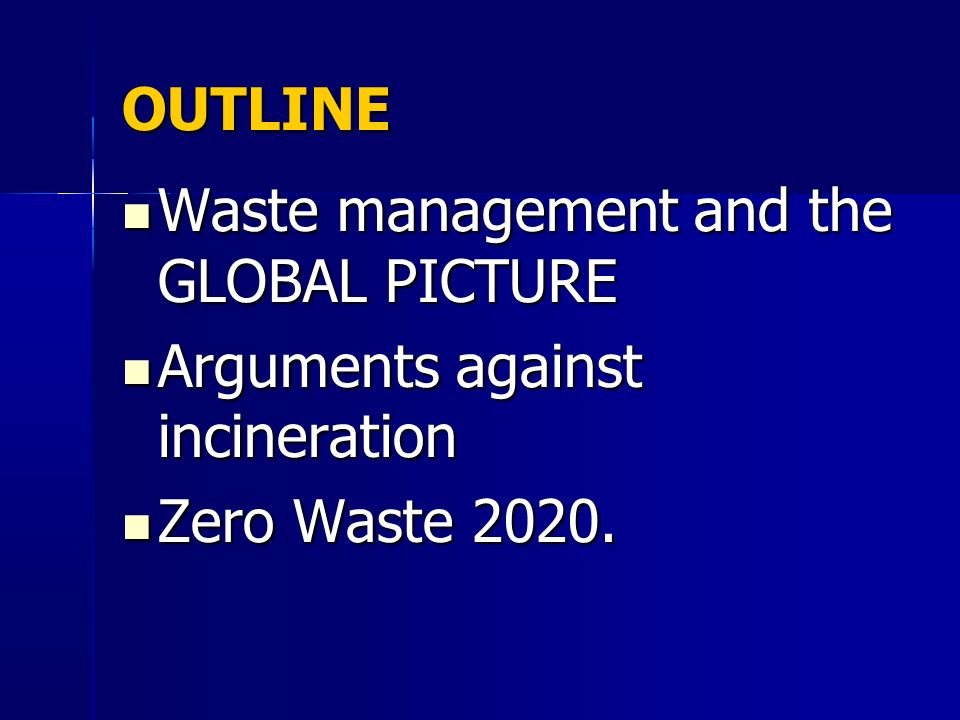 OUTLINE Waste management and the GLOBAL PICTURE Arguments against incineration Zero Waste 2020.