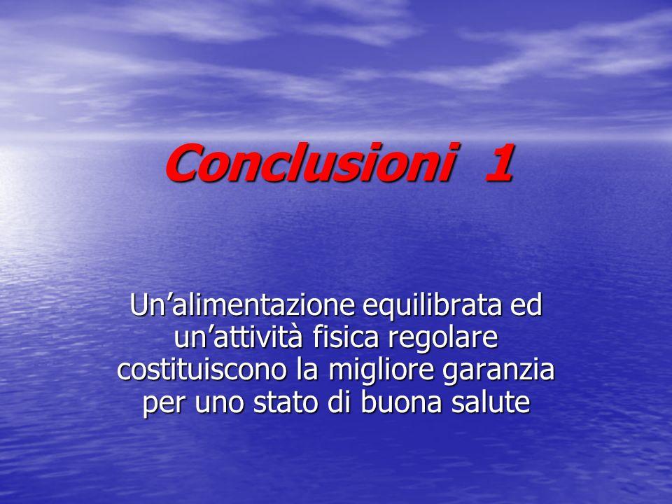 Conclusioni 1 Un'alimentazione equilibrata ed un'attività fisica regolare costituiscono la migliore garanzia per uno stato di buona salute.