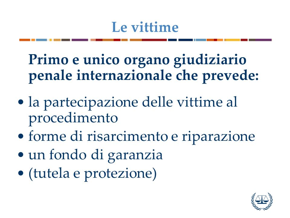 Le vittimePrimo e unico organo giudiziario penale internazionale che prevede: la partecipazione delle vittime al procedimento.