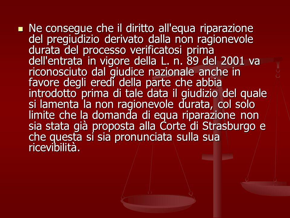 Ne consegue che il diritto all equa riparazione del pregiudizio derivato dalla non ragionevole durata del processo verificatosi prima dell entrata in vigore della L.