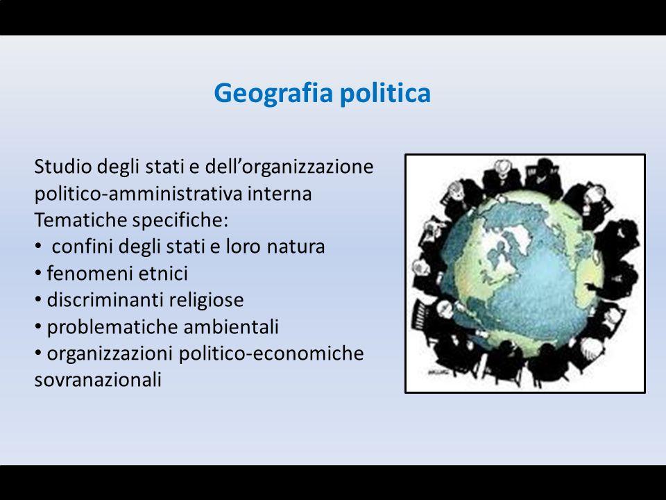 Geografia politica Studio degli stati e dell'organizzazione politico-amministrativa interna. Tematiche specifiche: