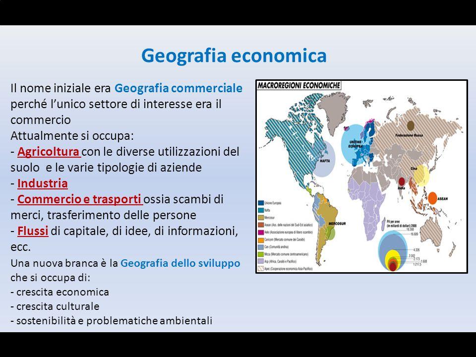 Geografia economica Il nome iniziale era Geografia commerciale perché l'unico settore di interesse era il commercio.