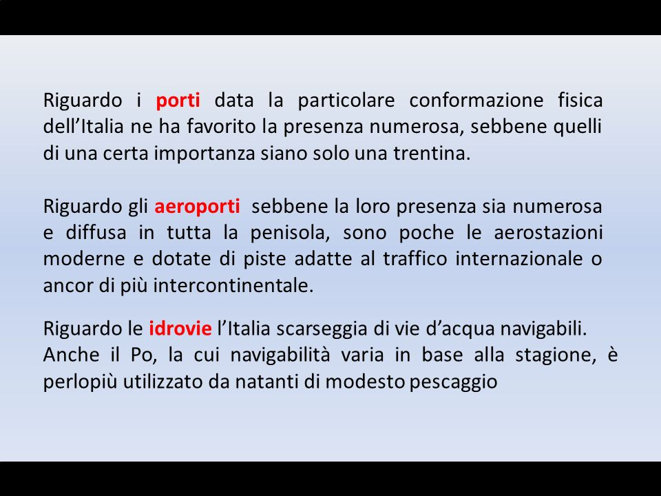 Riguardo i porti data la particolare conformazione fisica dell'Italia ne ha favorito la presenza numerosa, sebbene quelli di una certa importanza siano solo una trentina.