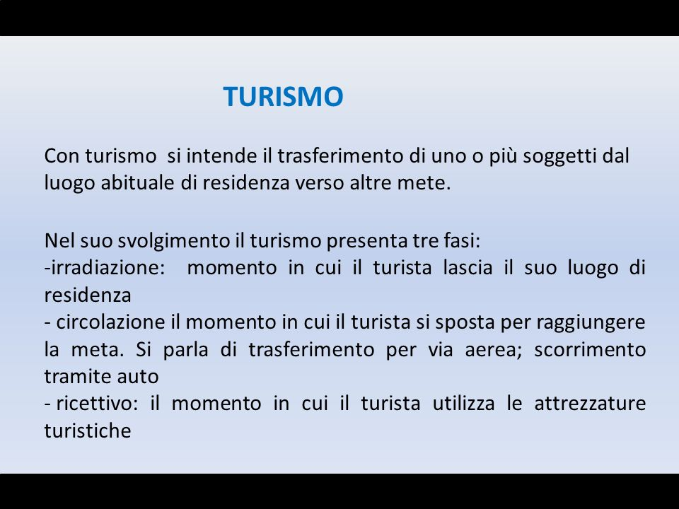 TURISMO Con turismo si intende il trasferimento di uno o più soggetti dal luogo abituale di residenza verso altre mete.