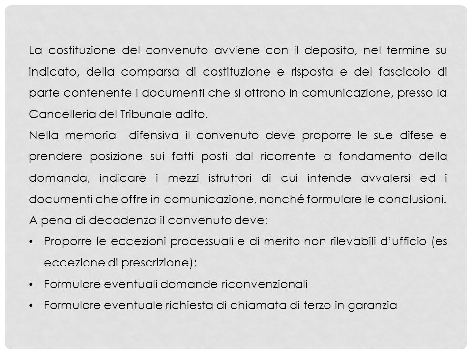 La costituzione del convenuto avviene con il deposito, nel termine su indicato, della comparsa di costituzione e risposta e del fascicolo di parte contenente i documenti che si offrono in comunicazione, presso la Cancelleria del Tribunale adito.