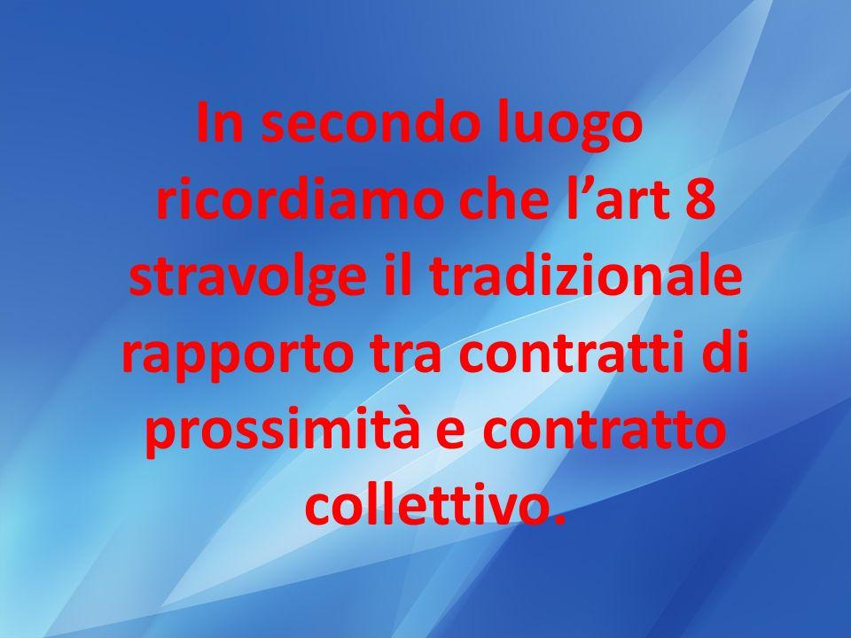 In secondo luogo ricordiamo che l'art 8 stravolge il tradizionale rapporto tra contratti di prossimità e contratto collettivo.