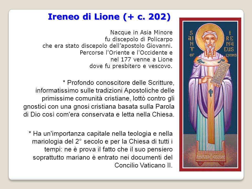 Ireneo di Lione (+ c. 202) Nacque in Asia Minore. fu discepolo di Policarpo. che era stato discepolo dell'apostolo Giovanni.