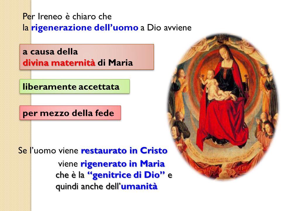 Per Ireneo è chiaro che la rigenerazione dell'uomo a Dio avviene. a causa della. divina maternità di Maria.