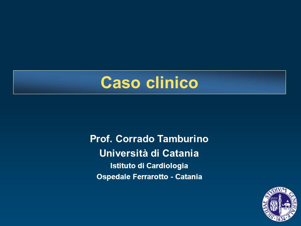 Caso clinico Prof. Corrado Tamburino Università di Catania