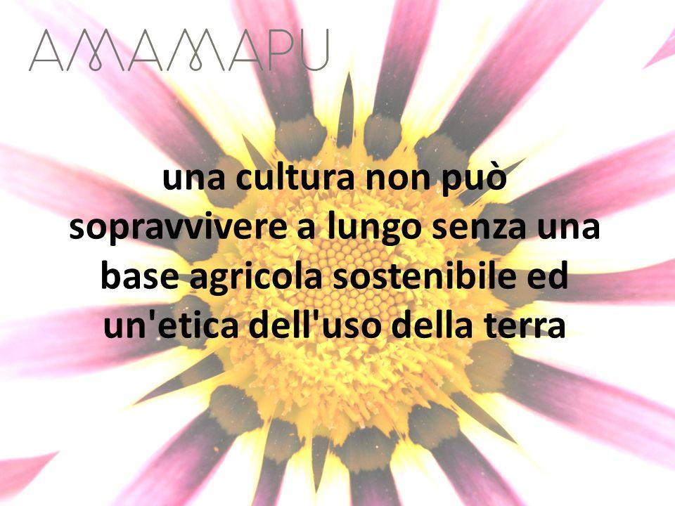 una cultura non può sopravvivere a lungo senza una base agricola sostenibile ed un etica dell uso della terra