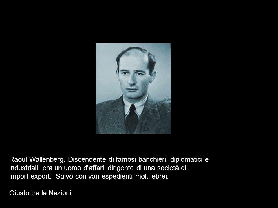 Raoul Wallenberg. Discendente di famosi banchieri, diplomatici e industriali, era un uomo d affari, dirigente di una società di import-export. Salvo con vari espedienti molti ebrei.