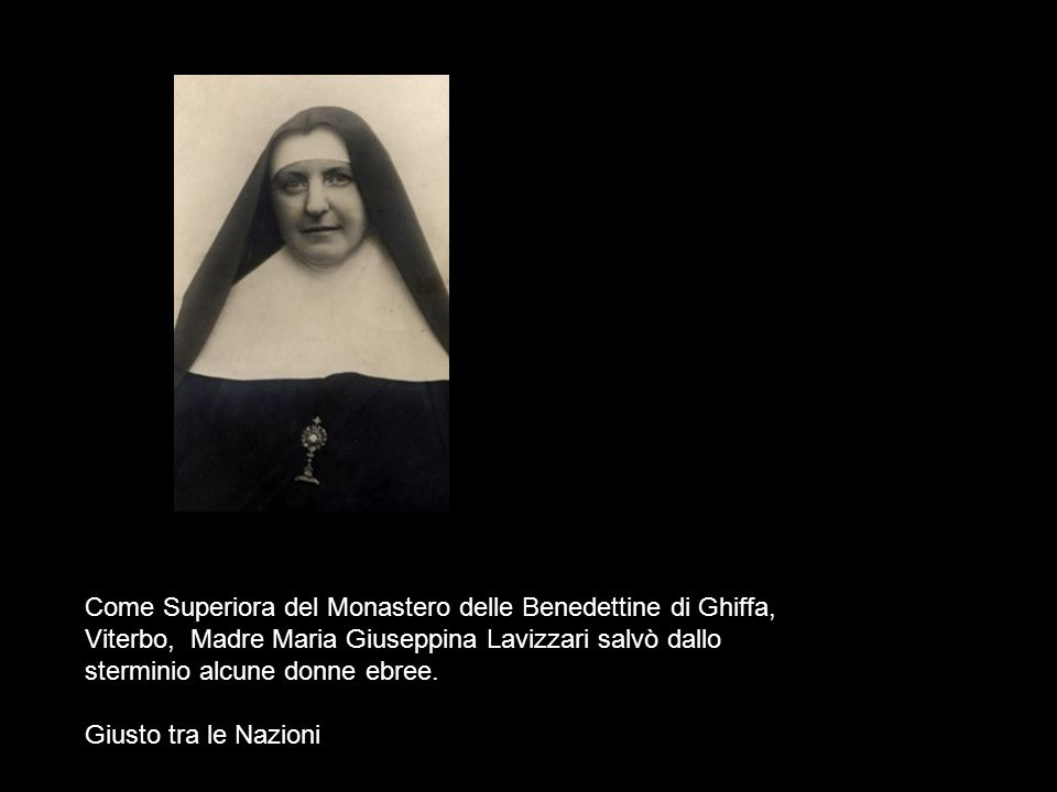 Come Superiora del Monastero delle Benedettine di Ghiffa, Viterbo, Madre Maria Giuseppina Lavizzari salvò dallo sterminio alcune donne ebree.