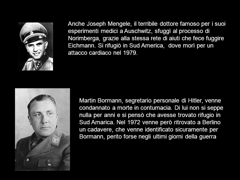 Anche Joseph Mengele, il terribile dottore famoso per i suoi esperimenti medici a Auschwitz, sfuggì al processo di Norimberga, grazie alla stessa rete di aiuti che fece fuggire Eichmann. Si rifugiò in Sud America, dove morì per un attacco cardiaco nel 1979.