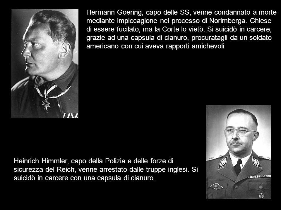 Hermann Goering, capo delle SS, venne condannato a morte mediante impiccagione nel processo di Norimberga. Chiese di essere fucilato, ma la Corte lo vietò. Si suicidò in carcere, grazie ad una capsula di cianuro, procuratagli da un soldato americano con cui aveva rapporti amichevoli