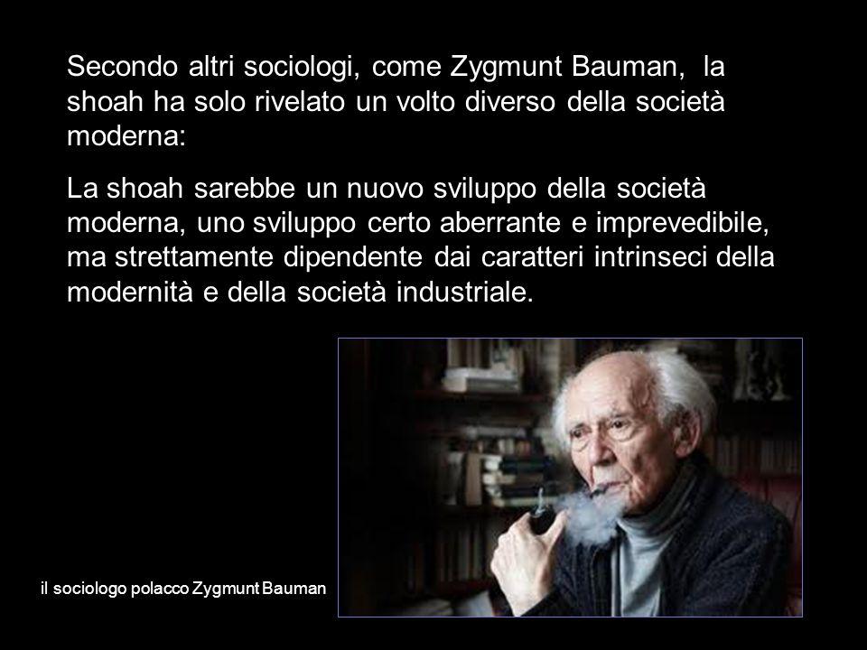 Secondo altri sociologi, come Zygmunt Bauman, la shoah ha solo rivelato un volto diverso della società moderna: