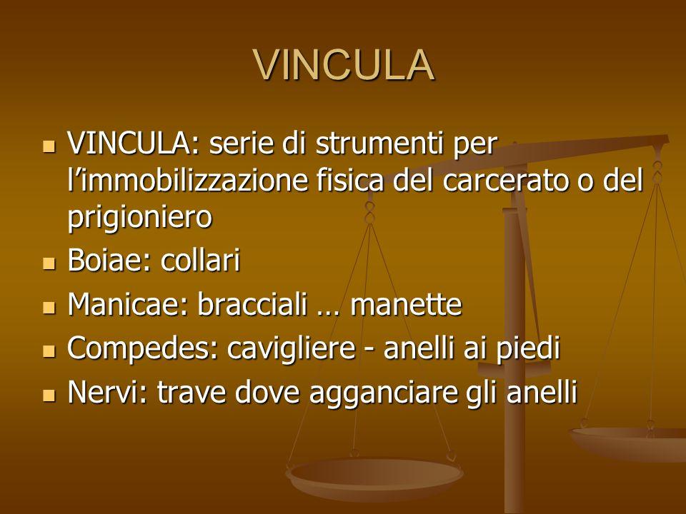 VINCULA VINCULA: serie di strumenti per l'immobilizzazione fisica del carcerato o del prigioniero. Boiae: collari.