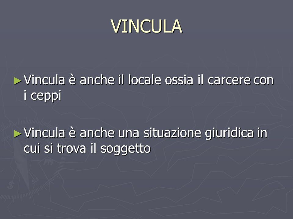 VINCULA Vincula è anche il locale ossia il carcere con i ceppi