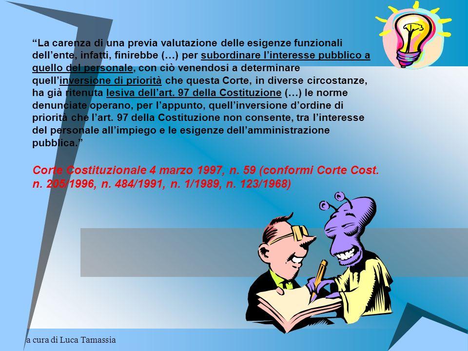 La carenza di una previa valutazione delle esigenze funzionali dell'ente, infatti, finirebbe (…) per subordinare l'interesse pubblico a quello del personale, con ciò venendosi a determinare quell'inversione di priorità che questa Corte, in diverse circostanze, ha già ritenuta lesiva dell'art. 97 della Costituzione (…) le norme denunciate operano, per l'appunto, quell'inversione d'ordine di priorità che l'art. 97 della Costituzione non consente, tra l'interesse del personale all'impiego e le esigenze dell'amministrazione pubblica. Corte Costituzionale 4 marzo 1997, n. 59 (conformi Corte Cost. n. 205/1996, n. 484/1991, n. 1/1989, n. 123/1968)