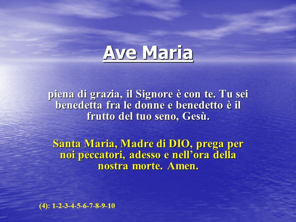 Ave Maria piena di grazia, il Signore è con te. Tu sei benedetta fra le donne e benedetto è il frutto del tuo seno, Gesù.