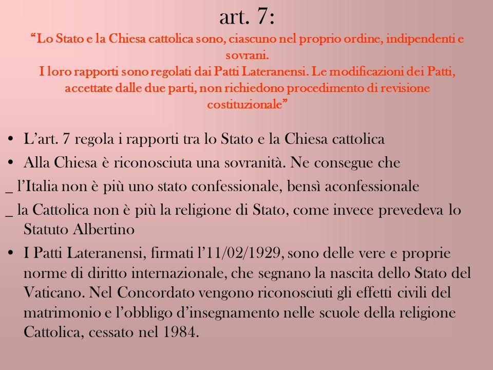 art. 7: Lo Stato e la Chiesa cattolica sono, ciascuno nel proprio ordine, indipendenti e sovrani. I loro rapporti sono regolati dai Patti Lateranensi. Le modificazioni dei Patti, accettate dalle due parti, non richiedono procedimento di revisione costituzionale