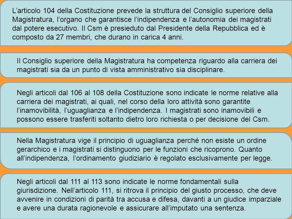 L'articolo 104 della Costituzione prevede la struttura del Consiglio superiore della Magistratura, l'organo che garantisce l'indipendenza e l'autonomia dei magistrati dal potere esecutivo. Il Csm è presieduto dal Presidente della Repubblica ed è composto da 27 membri, che durano in carica 4 anni.