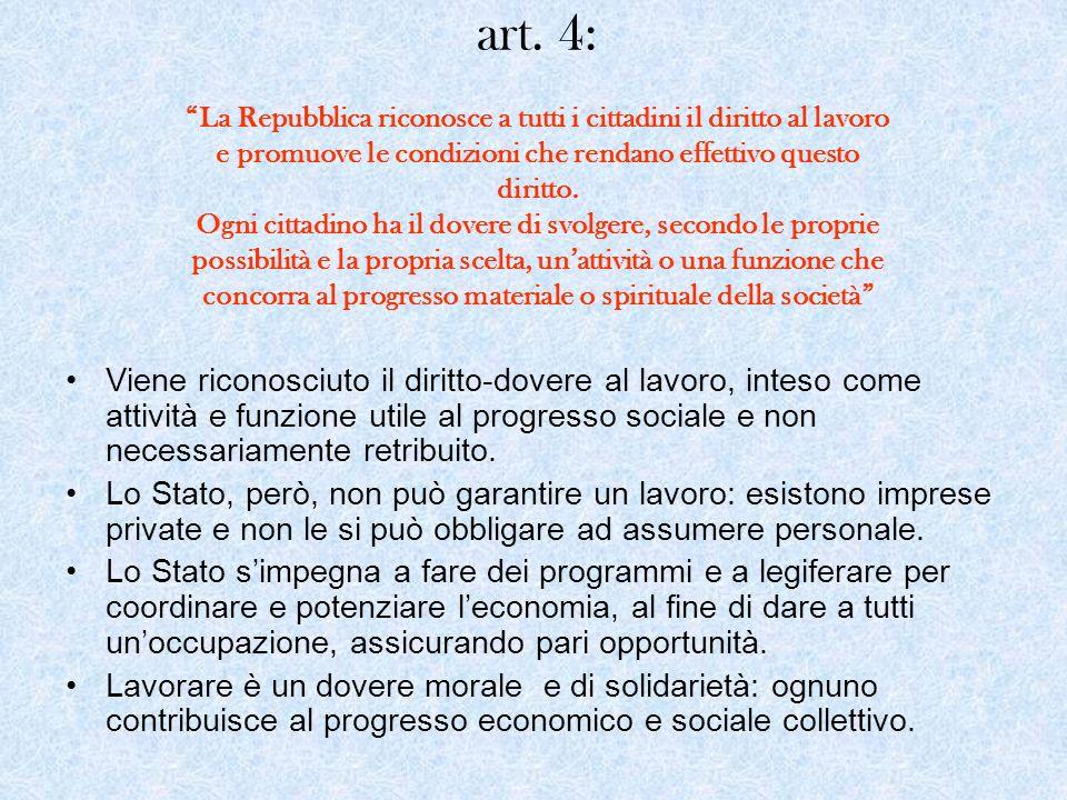 art. 4: La Repubblica riconosce a tutti i cittadini il diritto al lavoro e promuove le condizioni che rendano effettivo questo diritto. Ogni cittadino ha il dovere di svolgere, secondo le proprie possibilità e la propria scelta, un'attività o una funzione che concorra al progresso materiale o spirituale della società