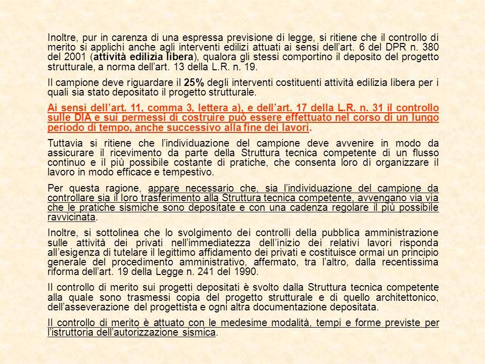 Inoltre, pur in carenza di una espressa previsione di legge, si ritiene che il controllo di merito si applichi anche agli interventi edilizi attuati ai sensi dell'art. 6 del DPR n. 380 del 2001 (attività edilizia libera), qualora gli stessi comportino il deposito del progetto strutturale, a norma dell'art. 13 della L.R. n. 19.
