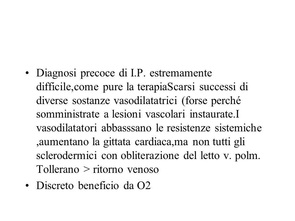 Diagnosi precoce di I.P. estremamente difficile,come pure la terapiaScarsi successi di diverse sostanze vasodilatatrici (forse perché somministrate a lesioni vascolari instaurate.I vasodilatatori abbasssano le resistenze sistemiche ,aumentano la gittata cardiaca,ma non tutti gli sclerodermici con obliterazione del letto v. polm. Tollerano > ritorno venoso