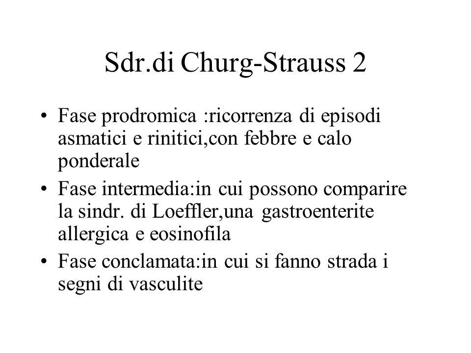 Sdr.di Churg-Strauss 2 Fase prodromica :ricorrenza di episodi asmatici e rinitici,con febbre e calo ponderale.