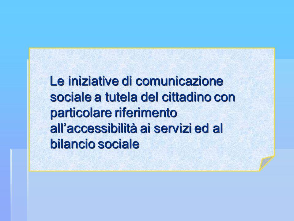 Le iniziative di comunicazione sociale a tutela del cittadino con particolare riferimento all'accessibilità ai servizi ed al bilancio sociale