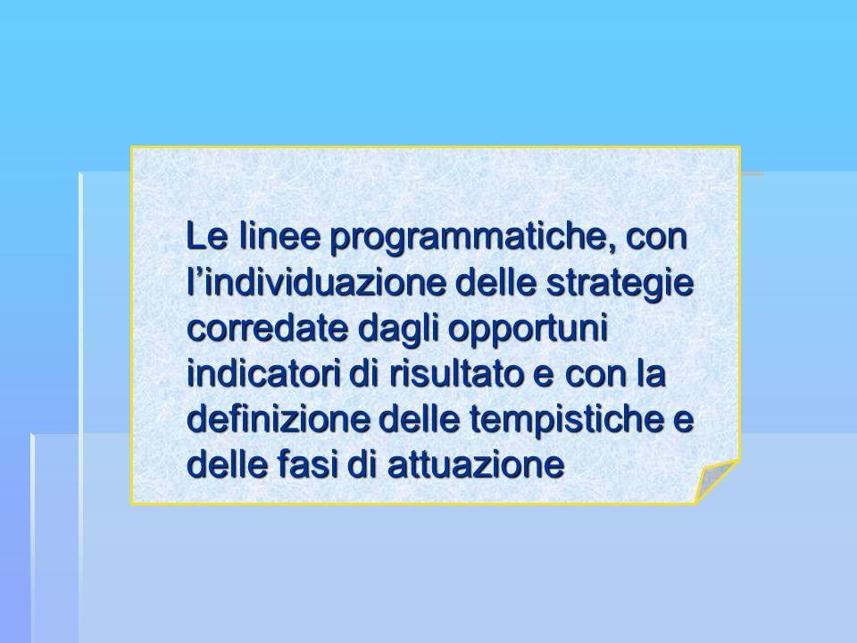 Le linee programmatiche, con l'individuazione delle strategie corredate dagli opportuni indicatori di risultato e con la definizione delle tempistiche e delle fasi di attuazione