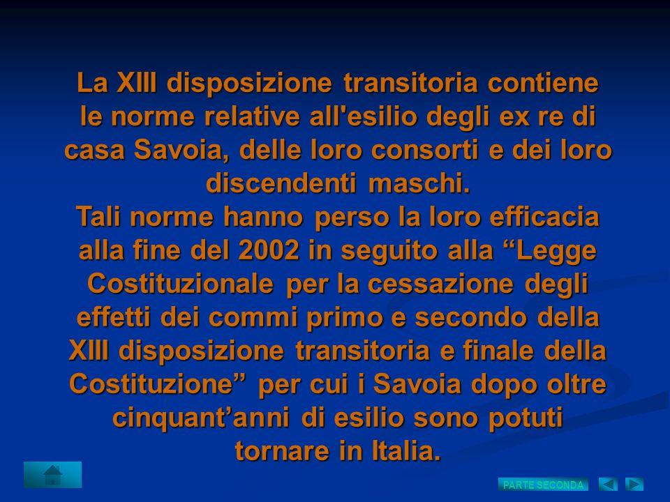La XIII disposizione transitoria contiene le norme relative all esilio degli ex re di casa Savoia, delle loro consorti e dei loro discendenti maschi.