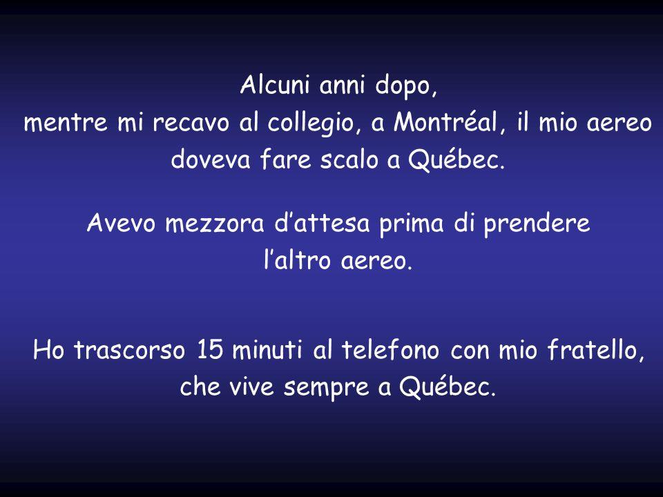 Alcuni anni dopo, mentre mi recavo al collegio, a Montréal, il mio aereo doveva fare scalo a Québec. Avevo mezzora d'attesa prima di prendere l'altro aereo.