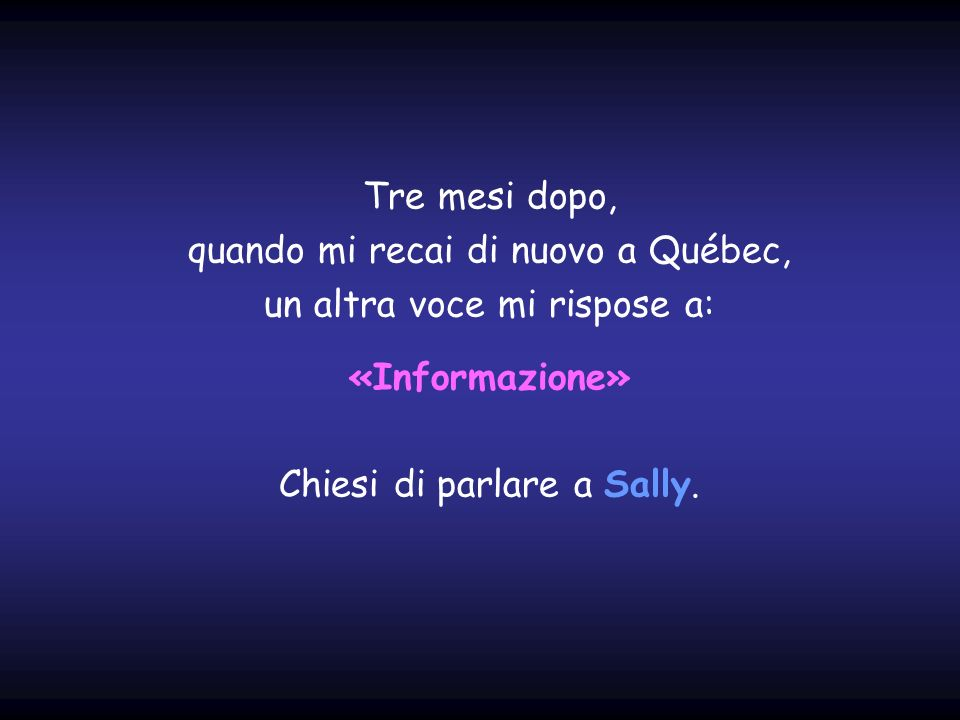 Tre mesi dopo, quando mi recai di nuovo a Québec, un altra voce mi rispose a: «Informazione» Chiesi di parlare a Sally.