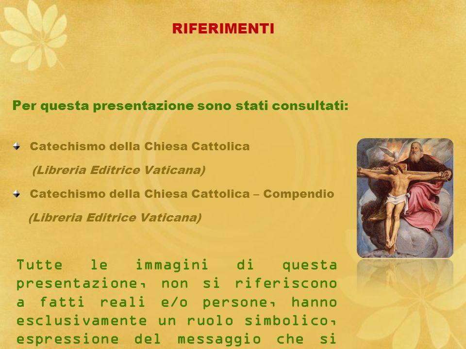 RIFERIMENTI Per questa presentazione sono stati consultati: Catechismo della Chiesa Cattolica. (Libreria Editrice Vaticana)