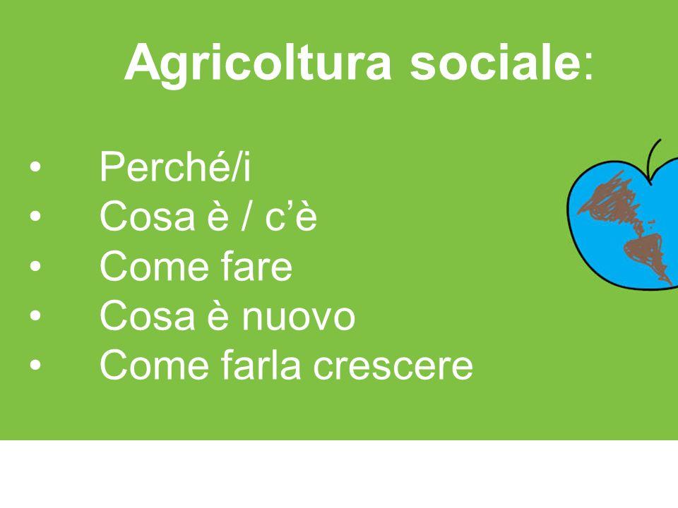Agricoltura sociale: Perché/i Cosa è / c'è Come fare Cosa è nuovo