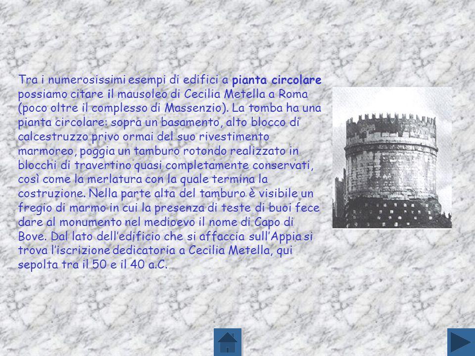 Tra i numerosissimi esempi di edifici a pianta circolare possiamo citare il mausoleo di Cecilia Metella a Roma (poco oltre il complesso di Massenzio).