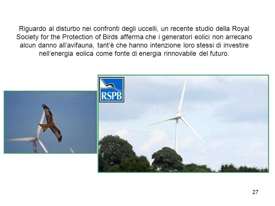 Riguardo al disturbo nei confronti degli uccelli, un recente studio della Royal Society for the Protection of Birds afferma che i generatori eolici non arrecano alcun danno all'avifauna, tant'è che hanno intenzione loro stessi di investire nell'energia eolica come fonte di energia rinnovabile del futuro.
