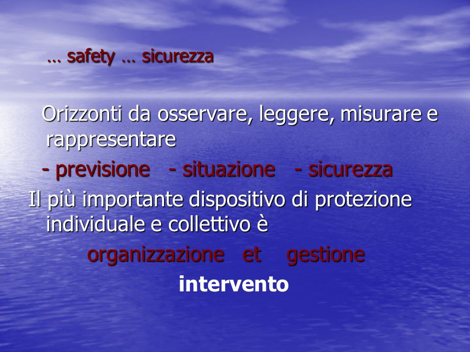 … safety … sicurezza Orizzonti da osservare, leggere, misurare e rappresentare. - previsione - situazione - sicurezza.