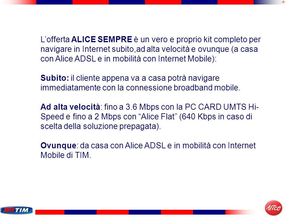 L'offerta ALICE SEMPRE è un vero e proprio kit completo per navigare in Internet subito,ad alta velocità e ovunque (a casa con Alice ADSL e in mobilità con Internet Mobile):